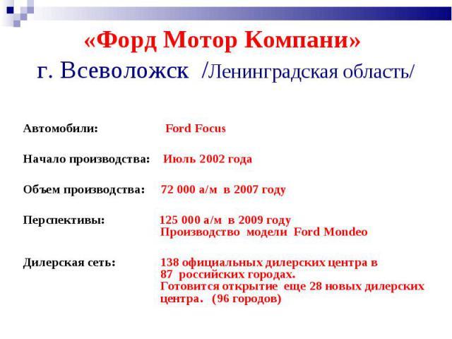 «Форд Мотор Компани» г. Всеволожск /Ленинградская область/ Автомобили: Ford FocusНачало производства: Июль 2002 года Объем производства: 72 000 а/м в 2007 годуПерспективы: 125 000 а/м в 2009 году Производство модели Ford Mondeo Дилерская сеть: 138 о…