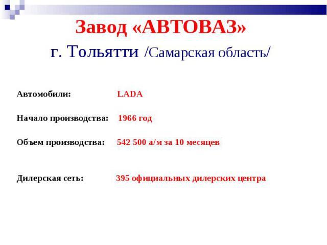 Завод «АВТОВАЗ» г. Тольятти /Самарская область/ Автомобили: LADAНачало производства: 1966 год Объем производства: 542 500 а/м за 10 месяцев Дилерская сеть: 395 официальных дилерских центра