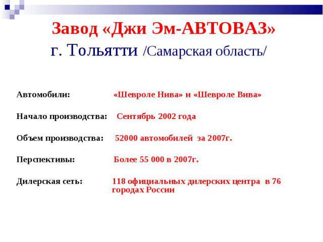 Завод «Джи Эм-АВТОВАЗ» г. Тольятти /Самарская область/ Автомобили: «Шевроле Нива» и «Шевроле Вива»Начало производства: Сентябрь 2002 года Объем производства: 52000 автомобилей за 2007г. Перспективы: Более 55 000 в 2007г. Дилерская сеть: 118 официаль…