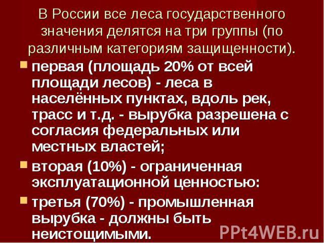 В России все леса государственного значения делятся на три группы (по различным категориям защищенности). первая (площадь 20% от всей площади лесов) - леса в населённых пунктах, вдоль рек, трасс и т.д. - вырубка разрешена с согласия федеральных или …