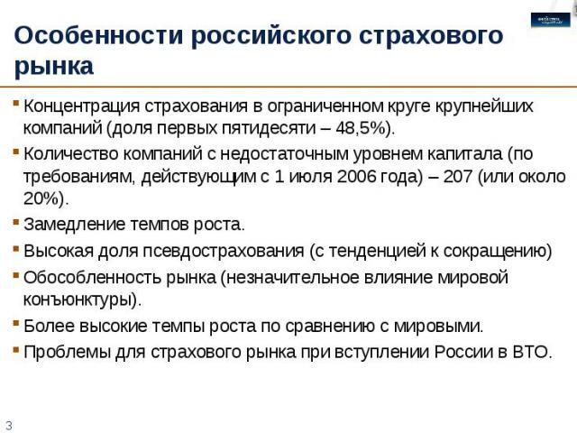 Особенности российского страхового рынка Концентрация страхования в ограниченном круге крупнейших компаний (доля первых пятидесяти – 48,5%).Количество компаний с недостаточным уровнем капитала (по требованиям, действующим с 1 июля 2006 года) – 207 (…