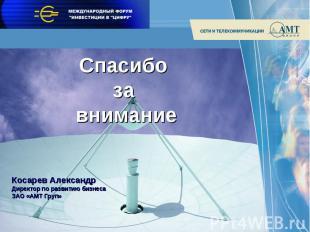 Спасибо за внимание Косарев АлександрДиректор по развитию бизнесаЗАО «АМТ Груп»
