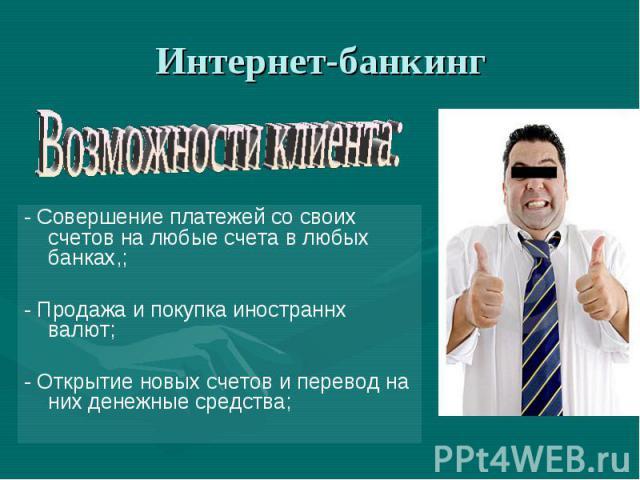 Интернет-банкинг Возможности клиента:- Совершение платежей со своих счетов на любые счета в любых банках,;- Продажа и покупка иностраннх валют;- Открытие новых счетов и перевод на них денежные средства;