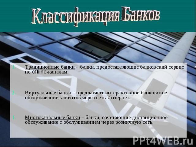 Классификация Банков Традиционные банки – банки, предоставляющие банковский сервис по offline-каналам.Виртуальные банки – предлагают интерактивное банковское обслуживание клиентов через сеть Интернет. Многоканальные банки – банки, сочетающие дистанц…