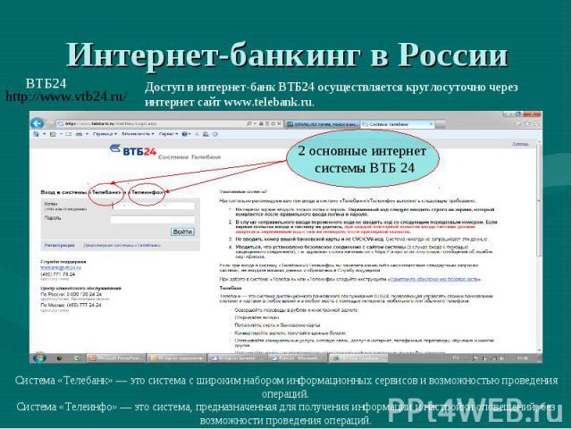 Интернет-банкинг в России Доступ в интернет-банк ВТБ24 осуществляется круглосуточно через интернет сайт www.telebank.ru. Система «Телебанк» — это система с широким набором информационных сервисов и возможностью проведения операций.Система «Телеинфо»…