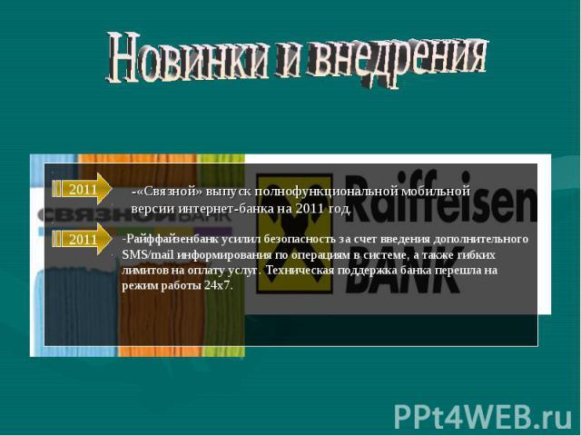 Новинки и внедрения -«Связной» выпуск полнофункциональной мобильнойверсии интернет-банка на 2011 год. -Райффайзенбанк усилил безопасность за счет введения дополнительного SMS/mail информирования по операциям в системе, а также гибких лимитов на опла…