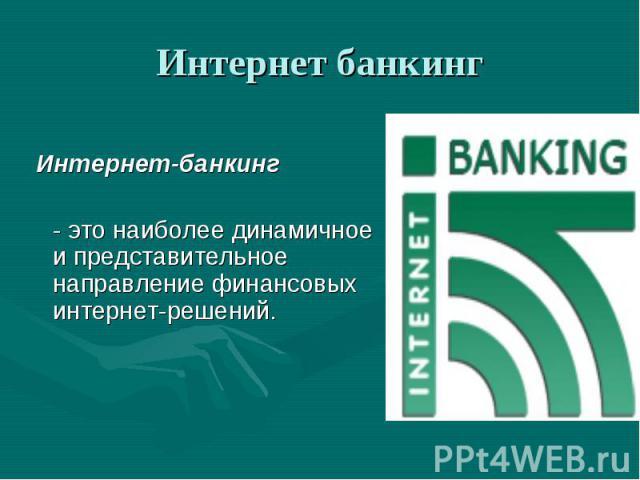 Интернет банкинг Интернет-банкинг - это наиболее динамичное и представительное направление финансовых интернет-решений.