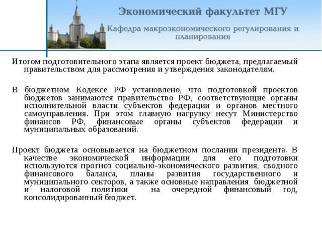 Итогом подготовительного этапа является проект бюджета, предлагаемый правительством для рассмотрения и утверждения законодателям.В бюджетном Кодексе РФ установлено, что подготовкой проектов бюджетов занимаются правительство РФ, соответствующие орган…