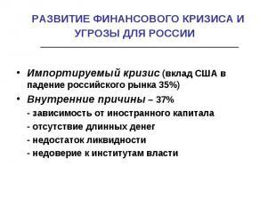 РАЗВИТИЕ ФИНАНСОВОГО КРИЗИСА И УГРОЗЫ ДЛЯ РОССИИ Импортируемый кризис (вклад США