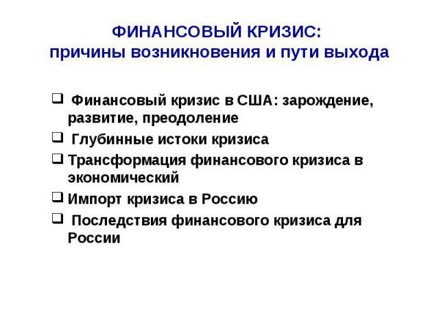 ФИНАНСОВЫЙ КРИЗИС: причины возникновения и пути выхода Финансовый кризис в США: зарождение, развитие, преодоление Глубинные истоки кризисаТрансформация финансового кризиса в экономическийИмпорт кризиса в Россию Последствия финансового кризиса для России