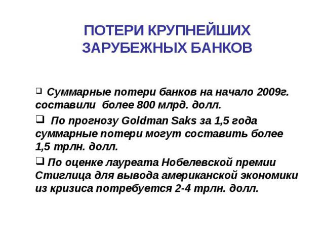 ПОТЕРИ КРУПНЕЙШИХ ЗАРУБЕЖНЫХ БАНКОВ Суммарные потери банков на начало 2009г. составили более 800 млрд. долл. По прогнозу Goldman Saks за 1,5 года суммарные потери могут составить более 1,5 трлн. долл. По оценке лауреата Нобелевской премии Стиглица д…