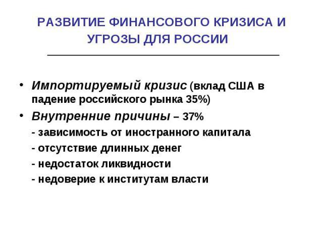 РАЗВИТИЕ ФИНАНСОВОГО КРИЗИСА И УГРОЗЫ ДЛЯ РОССИИ Импортируемый кризис (вклад США в падение российского рынка 35%)Внутренние причины – 37% - зависимость от иностранного капитала - отсутствие длинных денег - недостаток ликвидности - недоверие к инстит…
