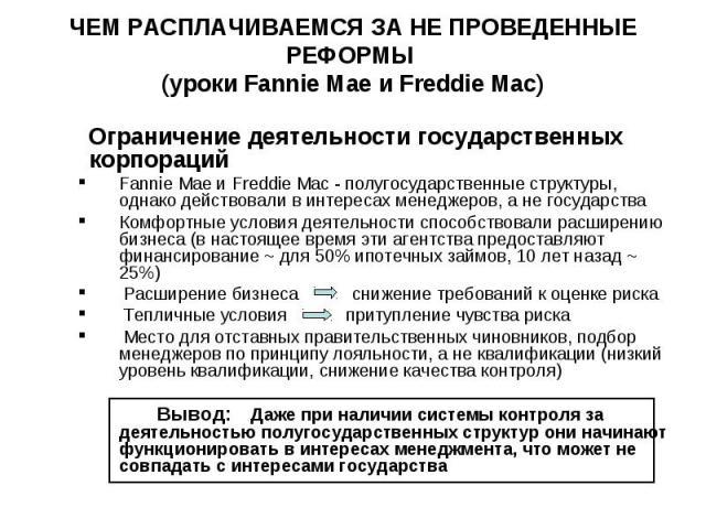 ЧЕМ РАСПЛАЧИВАЕМСЯ ЗА НЕ ПРОВЕДЕННЫЕ РЕФОРМЫ (уроки Fannie Mae и Freddie Mac) Ограничение деятельности государственных корпорацийFannie Mae и Freddie Mac - полугосударственные структуры, однако действовали в интересах менеджеров, а не государстваКом…