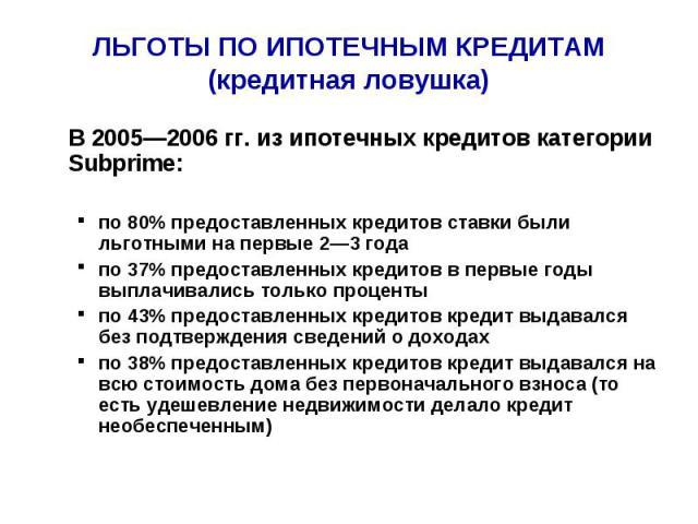 ЛЬГОТЫ ПО ИПОТЕЧНЫМ КРЕДИТАМ (кредитная ловушка) В 2005—2006 гг. из ипотечных кредитов категории Subprime:по 80% предоставленных кредитов ставки были льготными на первые 2—3 года по 37% предоставленных кредитов в первые годы выплачивались только про…