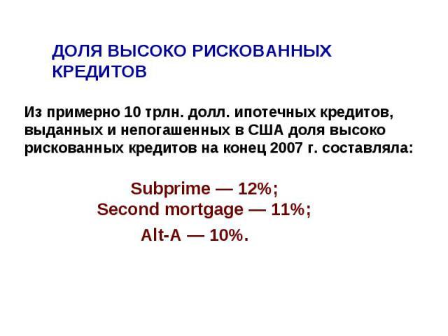 ДОЛЯ ВЫСОКО РИСКОВАННЫХ КРЕДИТОВ Из примерно 10 трлн. долл. ипотечных кредитов, выданных и непогашенных в США доля высоко рискованных кредитов на конец 2007 г. составляла: Subprime — 12%; Second mortgage — 11%; Alt-A — 10%.
