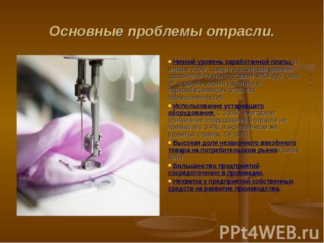 Основные проблемы отрасли. Низкий уровень заработанной платы. В январе 2006г. средне российский уровень заработной платы составлял 4054 руб. (46% от среднего уровня зарплаты в перерабатывающих отраслях промышленности). Использование устаревшего обор…