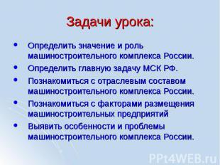 Задачи урока: Определить значение и роль машиностроительного комплекса России. О