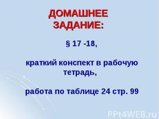 ДОМАШНЕЕ ЗАДАНИЕ: § 17 -18, краткий конспект в рабочую тетрадь, работа по таблиц