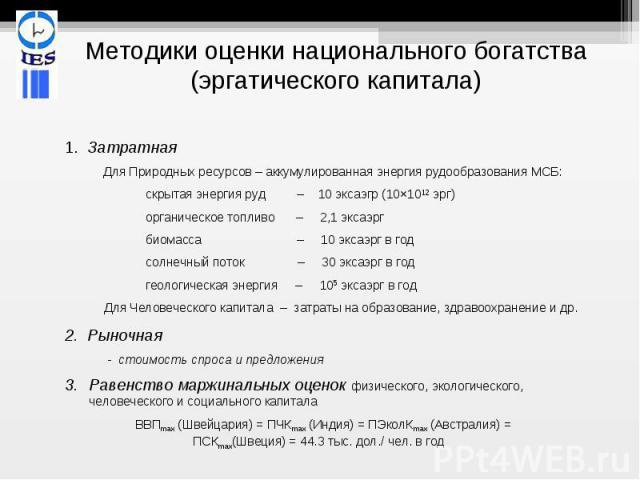 Методики оценки национального богатства (эргатического капитала) 1. Затратная Для Природных ресурсов – аккумулированная энергия рудообразования МСБ: скрытая энергия руд – 10 эксаэгр (10×1012 эрг) органическое топливо – 2,1 эксаэрг биомасса – 10 экса…