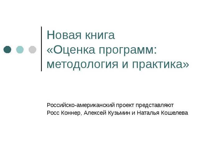 Новая книга «Оценка программ: методология и практика» Российско-американский проект представляютРосс Коннер, Алексей Кузьмин и Наталья Кошелева