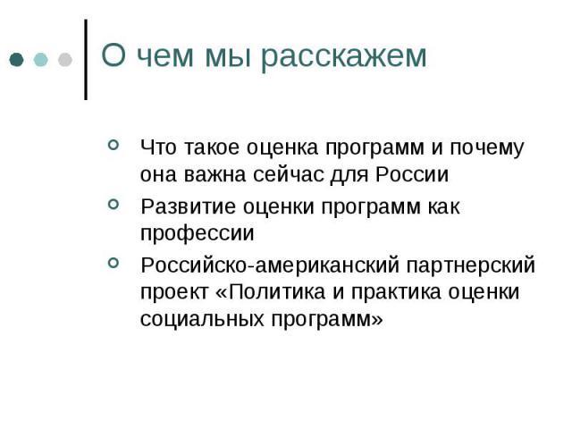 О чем мы расскажем Что такое оценка программ и почему она важна сейчас для РоссииРазвитие оценки программ как профессииРоссийско-американский партнерский проект «Политика и практика оценки социальных программ»
