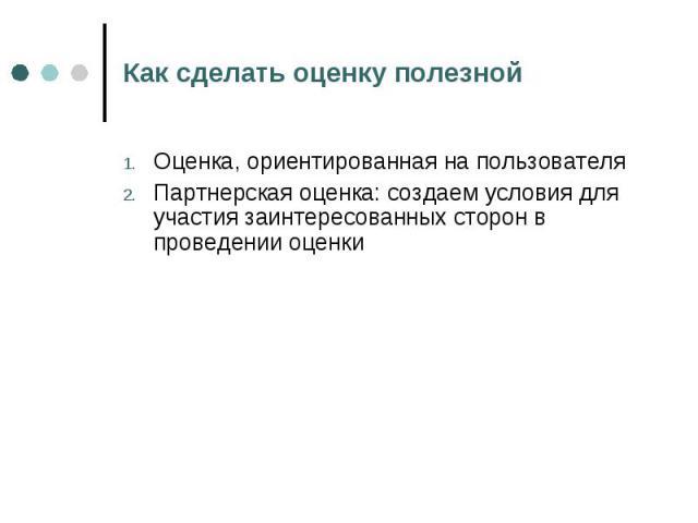 Как сделать оценку полезной Оценка, ориентированная на пользователяПартнерская оценка: создаем условия для участия заинтересованных сторон в проведении оценки