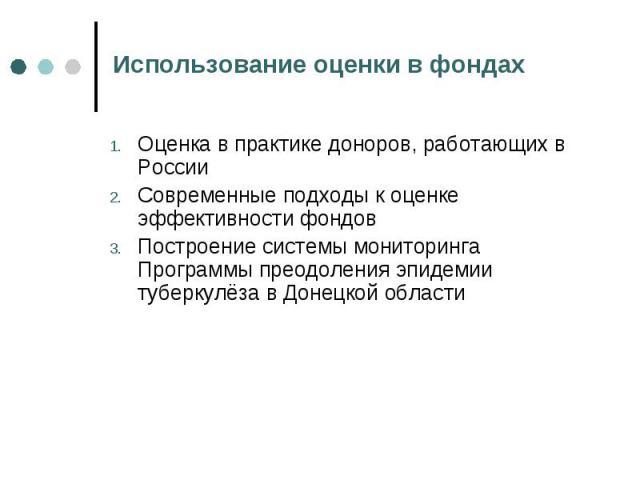 Использование оценки в фондах Оценка в практике доноров, работающих в России Современные подходы к оценке эффективности фондовПостроение системы мониторинга Программы преодоления эпидемии туберкулёза в Донецкой области