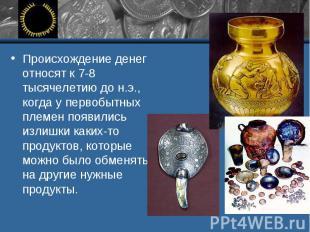 Происхождение денег относят к 7-8 тысячелетию до н.э., когда у первобытных племе