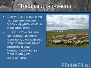 Товары для обмена В результате выделения пастушеских племен первым орудием обмен