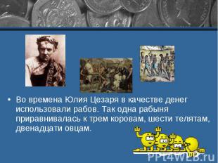 Во времена Юлия Цезаря в качестве денег использовали рабов. Так одна рабыня прир