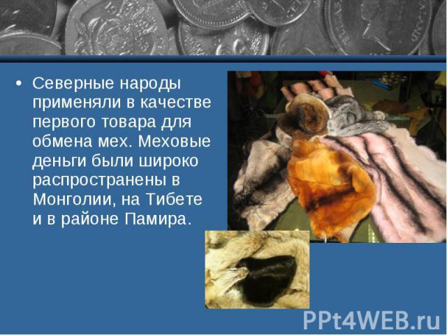Северные народы применяли в качестве первого товара для обмена мех. Меховые деньги были широко распространены в Монголии, на Тибете и в районе Памира.