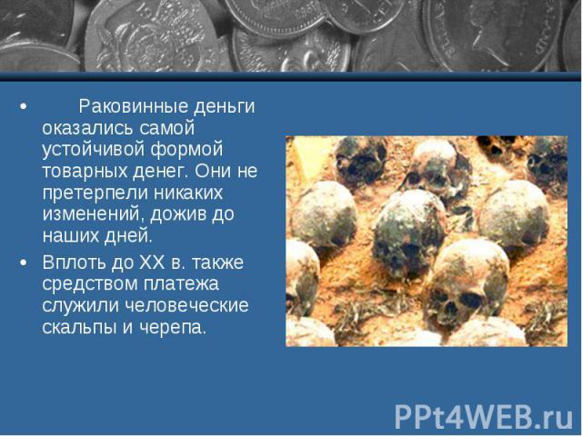 Раковинные деньги оказались самой устойчивой формой товарных денег. Они не претерпели никаких изменений, дожив до наших дней. Вплоть до ХХ в. также средством платежа служили человеческие скальпы и черепа.