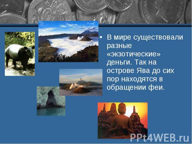 В мире существовали разные «экзотические» деньги. Так на острове Ява до сих пор находятся в обращении феи.