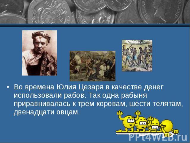 Во времена Юлия Цезаря в качестве денег использовали рабов. Так одна рабыня приравнивалась к трем коровам, шести телятам, двенадцати овцам.