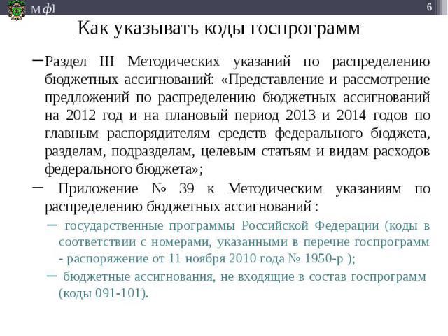 Как указывать коды госпрограмм Раздел III Методических указаний по распределению бюджетных ассигнований: «Представление и рассмотрение предложений по распределению бюджетных ассигнований на 2012 год и на плановый период 2013 и 2014 годов по главным …