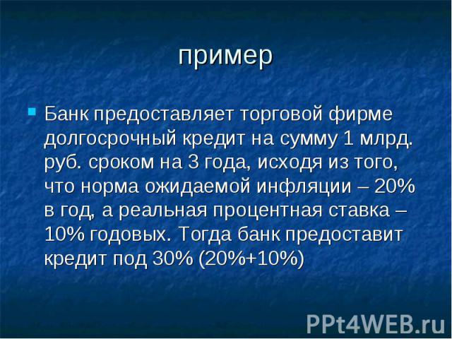 пример Банк предоставляет торговой фирме долгосрочный кредит на сумму 1 млрд. руб. сроком на 3 года, исходя из того, что норма ожидаемой инфляции – 20% в год, а реальная процентная ставка – 10% годовых. Тогда банк предоставит кредит под 30% (20%+10%)