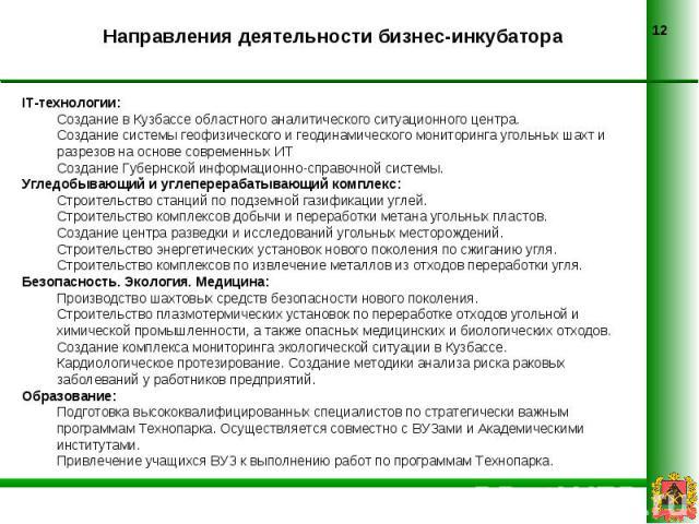 Направления деятельности бизнес-инкубатора IT-технологии:Создание в Кузбассе областного аналитического ситуационного центра.Создание системы геофизического и геодинамического мониторинга угольных шахт и разрезов на основе современных ИТ Создание Губ…