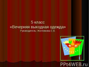 5 класс«Вечерняя выходная одежда»Руководитель: Желтикова Е.В.