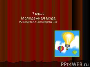 7 классМолодежная модаРуководитель: Скороварова Е.В.