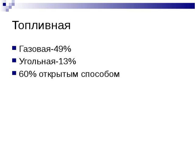 Топливная Газовая-49%Угольная-13%60% открытым способом