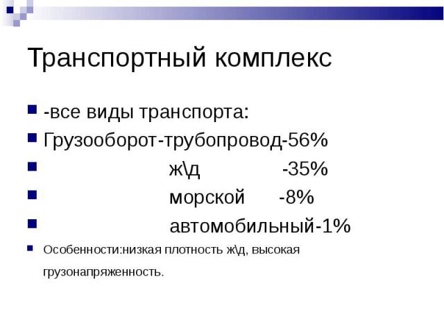 Транспортный комплекс -все виды транспорта: Грузооборот-трубопровод-56% ж\д -35% морской -8% автомобильный-1%Особенности:низкая плотность ж\д, высокая грузонапряженность.