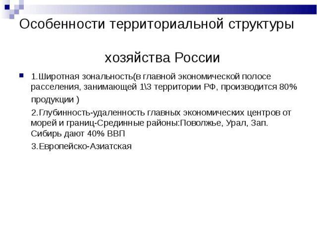 Особенности территориальной структуры хозяйства России 1.Широтная зональность(в главной экономической полосе расселения, занимающей 1\3 территории РФ, производится 80% продукции ) 2.Глубинность-удаленность главных экономических центров от морей и гр…