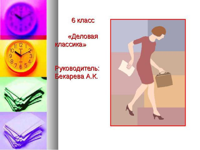 6 класс «Деловая классика» Руководитель: Бекарева А.К.