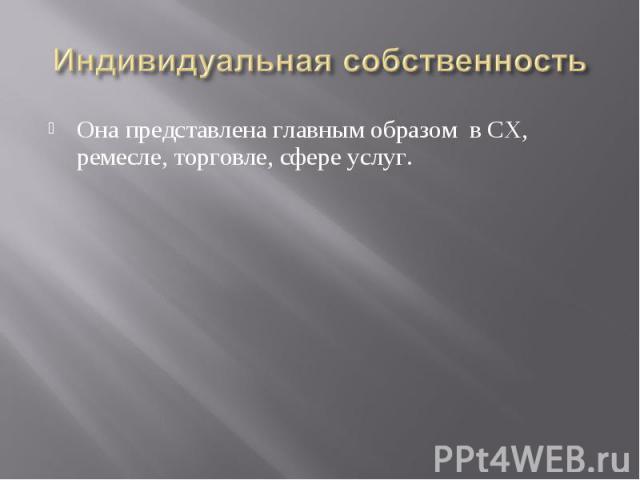 Индивидуальная собственность Она представлена главным образом в СХ, ремесле, торговле, сфере услуг.