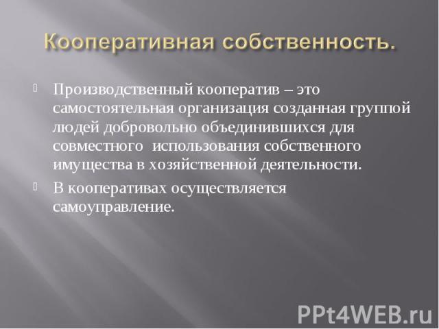 Кооперативная собственность. Производственный кооператив – это самостоятельная организация созданная группой людей добровольно объединившихся для совместного использования собственного имущества в хозяйственной деятельности.В кооперативах осуществля…
