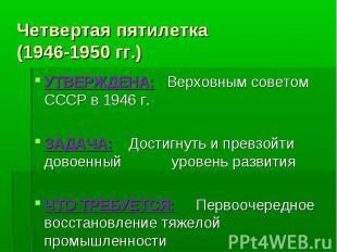 Четвертая пятилетка(1946-1950 гг.) УТВЕРЖДЕНА: Верховным советом СССР в 1946 г.З