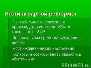 Итоги аграрной реформы Рентабельность совхозного производства сотавила 22%, а ко
