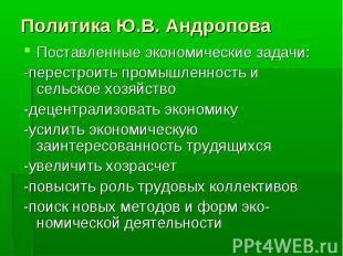 Политика Ю.В. Андропова Поставленные экономические задачи:-перестроить промышлен