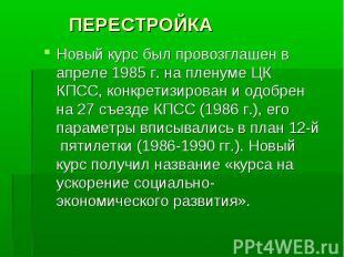 ПЕРЕСТРОЙКА Новый курс был провозглашен в апреле 1985 г. на пленуме ЦК КПСС, кон