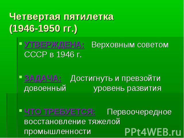 Четвертая пятилетка(1946-1950 гг.) УТВЕРЖДЕНА: Верховным советом СССР в 1946 г.ЗАДАЧА: Достигнуть и превзойти довоенный уровень развитияЧТО ТРЕБУЕТСЯ: Первоочередное восстановление тяжелой промышленности